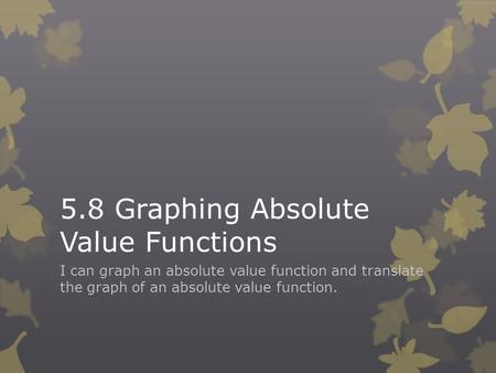 5.8 Graphing Absolute Value Functions I can graph an absolute value function and translate the graph of an absolute value function.