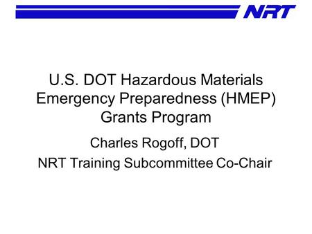 U.S. DOT Hazardous Materials Emergency Preparedness (HMEP) Grants Program Charles Rogoff, DOT NRT Training Subcommittee Co-Chair.