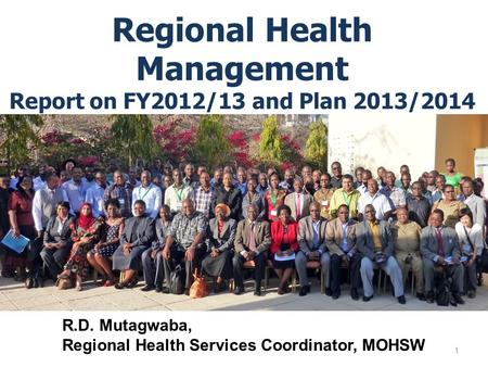 Regional Health Management Report on FY2012/13 and Plan 2013/2014 1 R.D. Mutagwaba, Regional Health Services Coordinator, MOHSW.