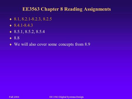 Fall 2004EE 3563 Digital Systems Design EE3563 Chapter 8 Reading Assignments  8.1, 8.2.1-8.2.3, 8.2.5  8.4.1-8.4.3  8.5.1, 8.5.2, 8.5.4  8.8  We will.