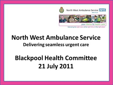 North West Ambulance Service Delivering seamless urgent care Blackpool Health Committee 21 July 2011.
