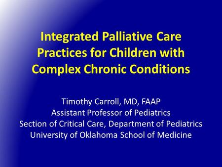 Integrated Palliative Care Practices for Children with Complex Chronic Conditions Timothy Carroll, MD, FAAP Assistant Professor of Pediatrics Section of.