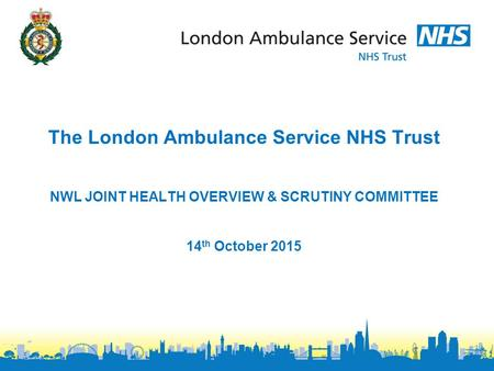 The London Ambulance Service NHS Trust NWL JOINT HEALTH OVERVIEW & SCRUTINY COMMITTEE 14 th October 2015.