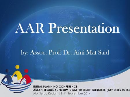AAR Presentation by: Assoc. Prof. Dr. Aini Mat Said INITIAL PLANNING CONFERENCE ASEAN REGIONAL FORUM DISASTER RELIEF EXERCISES (ARF DiREx 2015) Alor Setar,