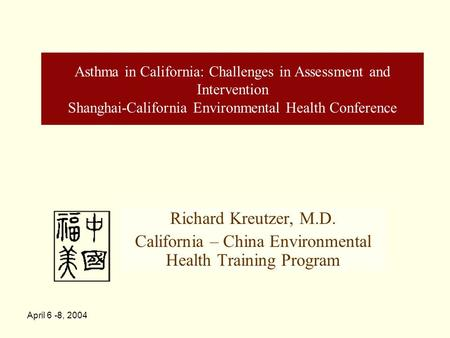 April 6 -8, 2004 Asthma in California: Challenges in Assessment and Intervention Shanghai-California Environmental Health Conference Richard Kreutzer,