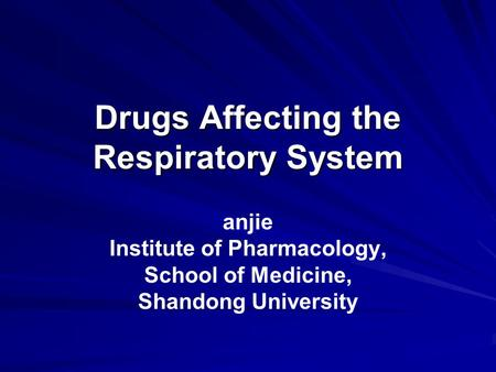 Drugs Affecting the Respiratory System anjie Institute of Pharmacology, School of Medicine, Shandong University.