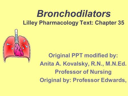 Bronchodilators Lilley Pharmacology Text: Chapter 35 Original PPT modified by: Anita A. Kovalsky, R.N., M.N.Ed. Professor of Nursing Original by: Professor.