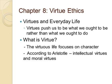 Chapter 8: Virtue Ethics Virtues and Everyday Life ◦ Virtues push us to be what we ought to be rather than what we ought to do What is Virtue? - The virtuous.