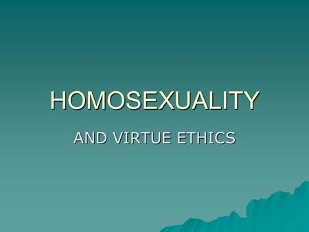 HOMOSEXUALITY AND VIRTUE ETHICS.  There is no single view on homosexuality among Virtue ethicists.  Disagreements exist between those who follow the.