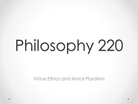 Philosophy 220 Virtue Ethics and Moral Pluralism.