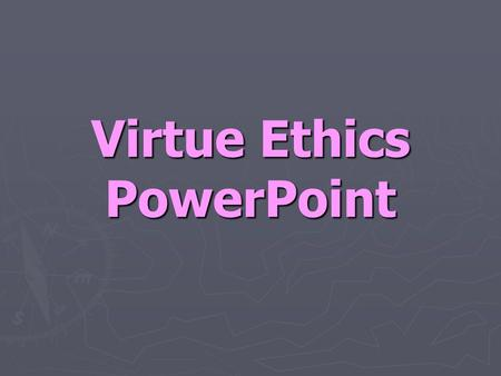 Virtue Ethics PowerPoint. What is Virtue Ethics? ► Virtue Ethics- the position that the moral life should be concerned with cultivating a virtuous character.