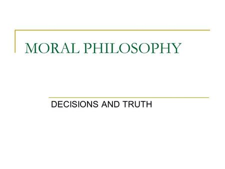 MORAL PHILOSOPHY DECISIONS AND TRUTH. Moral philosophy or ethics… (1) Normative ethics. Theories addressing the questions of how we ought to act or how.