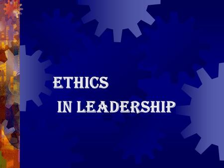 "ETHICS IN LEADERSHIP. What is ""Ethics"" What are ""Moral Decisions""?"