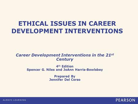 ETHICAL ISSUES IN CAREER DEVELOPMENT INTERVENTIONS Career Development Interventions in the 21 st Century 4 th Edition Spencer G. Niles and JoAnn Harris-Bowlsbey.