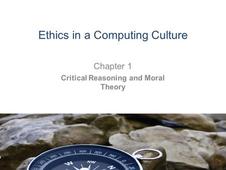 Ethics in a Computing Culture Chapter 1 Critical Reasoning and Moral Theory.