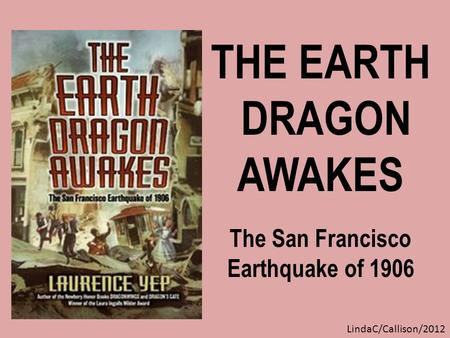 THE EARTH DRAGON AWAKES The San Francisco Earthquake of 1906 LindaC/Callison/2012.