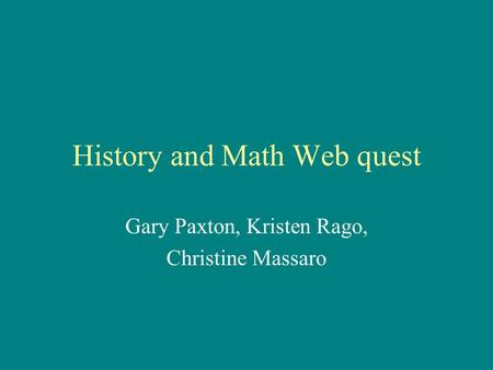 History and Math Web quest Gary Paxton, Kristen Rago, Christine Massaro.