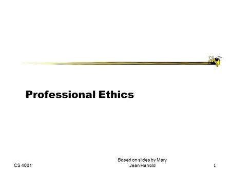 CS 4001 Based on slides by Mary Jean Harrold 1 Professional Ethics.