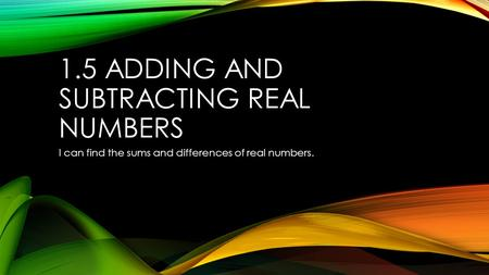 1.5 ADDING AND SUBTRACTING REAL NUMBERS I can find the sums and differences of real numbers.