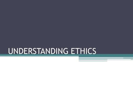 "UNDERSTANDING ETHICS. WHAT IS ETHICS? The field of ethics is the study of how people try to live their lives according to the standard of ""right"" or ""wrong"""