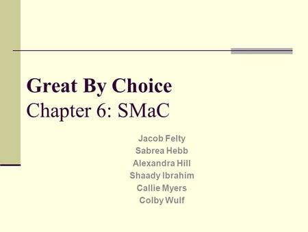 Great By Choice Chapter 6: SMaC Jacob Felty Sabrea Hebb Alexandra Hill Shaady Ibrahim Callie Myers Colby Wulf.