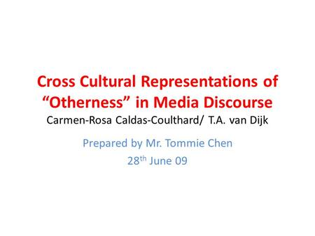 "Cross Cultural Representations of ""Otherness"" in Media Discourse Carmen-Rosa Caldas-Coulthard/ T.A. van Dijk Prepared by Mr. Tommie Chen 28 th June 09."