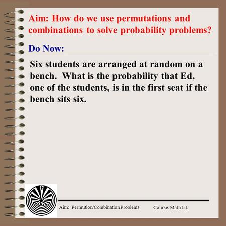 Aim: Permution/Combination Problems Course: Math Lit. Do Now: Aim: How do we use permutations and combinations to solve probability problems? Six students.