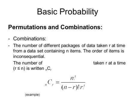 Basic Probability Permutations and Combinations: -Combinations: -The number of different packages of data taken r at time from a data set containing n.