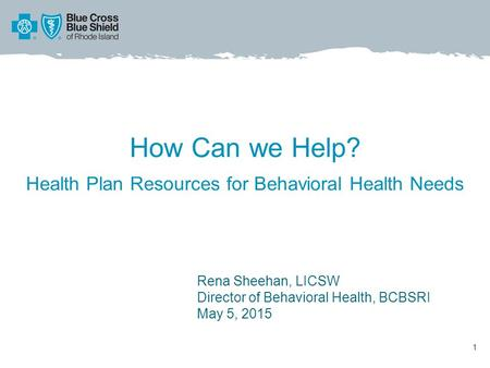 How Can we Help? Health Plan Resources for Behavioral Health Needs 1 Rena Sheehan, LICSW Director of Behavioral Health, BCBSRI May 5, 2015.