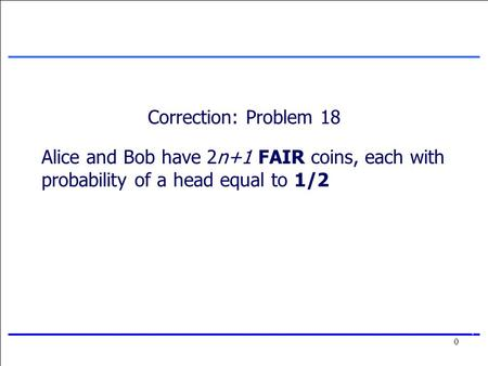 0 0 Correction: Problem 18 Alice and Bob have 2n+1 FAIR coins, each with probability of a head equal to 1/2.