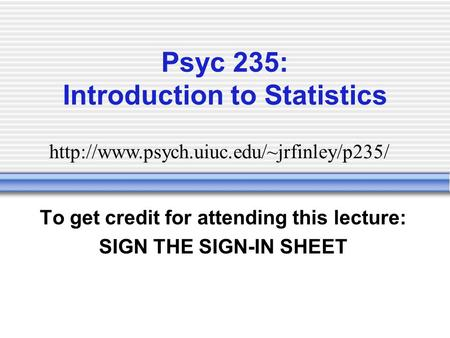 Psyc 235: Introduction to Statistics To get credit for attending this lecture: SIGN THE SIGN-IN SHEET