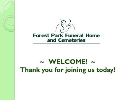 ~ WELCOME! ~ Thank you for joining us today!. As we begin... let's see a show of hands… How many of you have heard of Forest Park Funeral Home and Cemeteries?