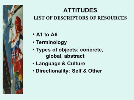 ATTITUDES LIST OF DESCRIPTORS OF RESOURCES A1 to A6 Terminology Types of objects: concrete, global, abstract Language & Culture Directionality: Self &
