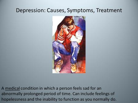 Depression: Causes, Symptoms, Treatment A medical condition in which a person feels sad for an abnormally prolonged period of time. Can include feelings.
