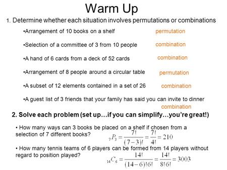 Warm Up 1. Determine whether each situation involves permutations or combinations 2. Solve each problem (set up…if you can simplify…you're great!) Arrangement.