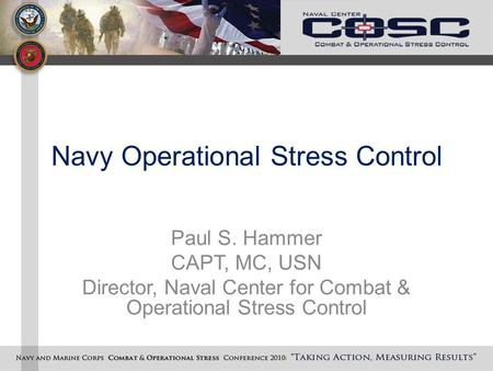 Navy Operational Stress Control Paul S. Hammer CAPT, MC, USN Director, Naval Center for Combat & Operational Stress Control.