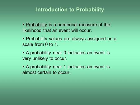 Introduction to Probability  Probability is a numerical measure of the likelihood that an event will occur.  Probability values are always assigned on.
