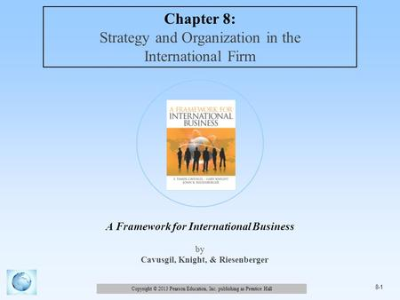 Copyright © 2013 Pearson Education, Inc. publishing as Prentice Hall 8-1 A Framework for International Business by Cavusgil, Knight, & Riesenberger Chapter.