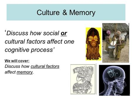 Culture & Memory ' Discuss how social or cultural factors affect one cognitive process' We will cover: Discuss how cultural factors affect memory.