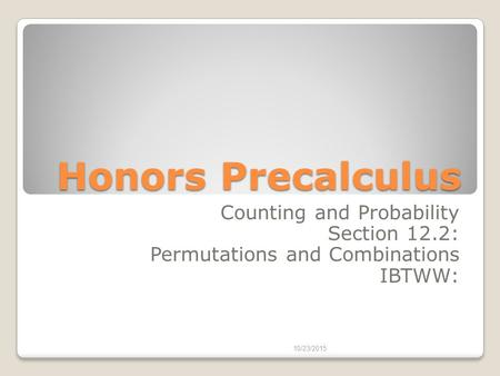 Honors Precalculus Counting and Probability Section 12.2: Permutations and Combinations IBTWW: 10/23/2015.