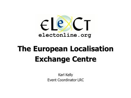 The European Localisation Exchange Centre Karl Kelly Event Coordinator LRC electonline.org.