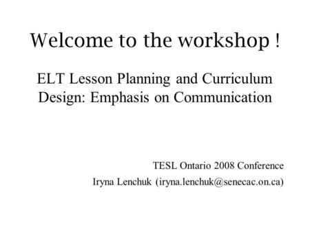 Welcome to the workshop ! ELT Lesson Planning and Curriculum Design: Emphasis on Communication TESL Ontario 2008 Conference Iryna Lenchuk
