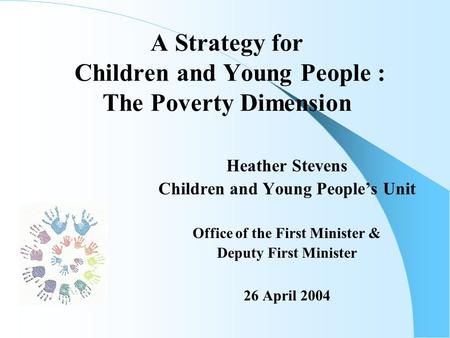 A Strategy for Children and Young People : The Poverty Dimension Heather Stevens Children and Young People's Unit Office of the First Minister & Deputy.
