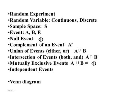 Random Experiment Random Variable: Continuous, Discrete Sample Space: S Event: A, B, E Null Event Complement of an Event A' Union of Events (either, or)