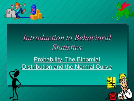 Introduction to Behavioral Statistics Probability, The Binomial Distribution and the Normal Curve.