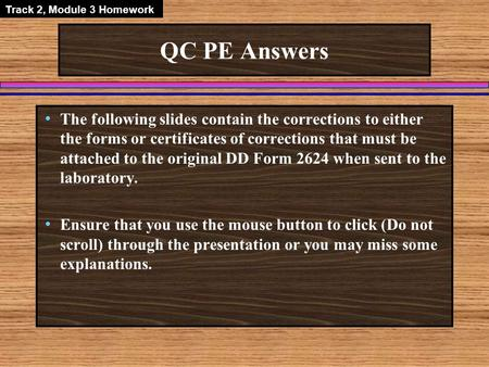 QC PE Answers The following slides contain the corrections to either the forms or certificates of corrections that must be attached to the original DD.