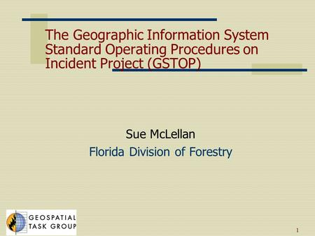 1 The Geographic Information System Standard Operating Procedures on Incident Project (GSTOP) Sue McLellan Florida Division of Forestry.