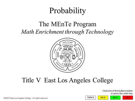 EXIT NEXT Click one of the buttons below or press the enter key BACKTOPICS Probability The MEnTe Program Math Enrichment through Technology Title V East.