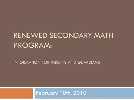 RENEWED SECONDARY MATH PROGRAM: INFORMATION FOR PARENTS AND GUARDIANS February 10th, 2010.