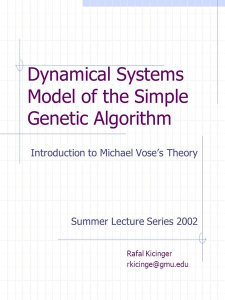 Dynamical Systems Model of the Simple Genetic Algorithm Introduction to Michael Vose's Theory Rafal Kicinger Summer Lecture Series 2002.